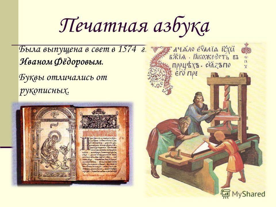 Печатная азбука Была выпущена в свет в 1574 г. Иваном Фёдоровым. Буквы отличались от рукописных.