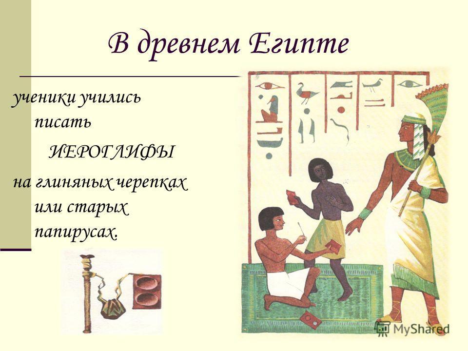 В древнем Египте ученики учились писать ИЕРОГЛИФЫ на глиняных черепках или старых папирусах.