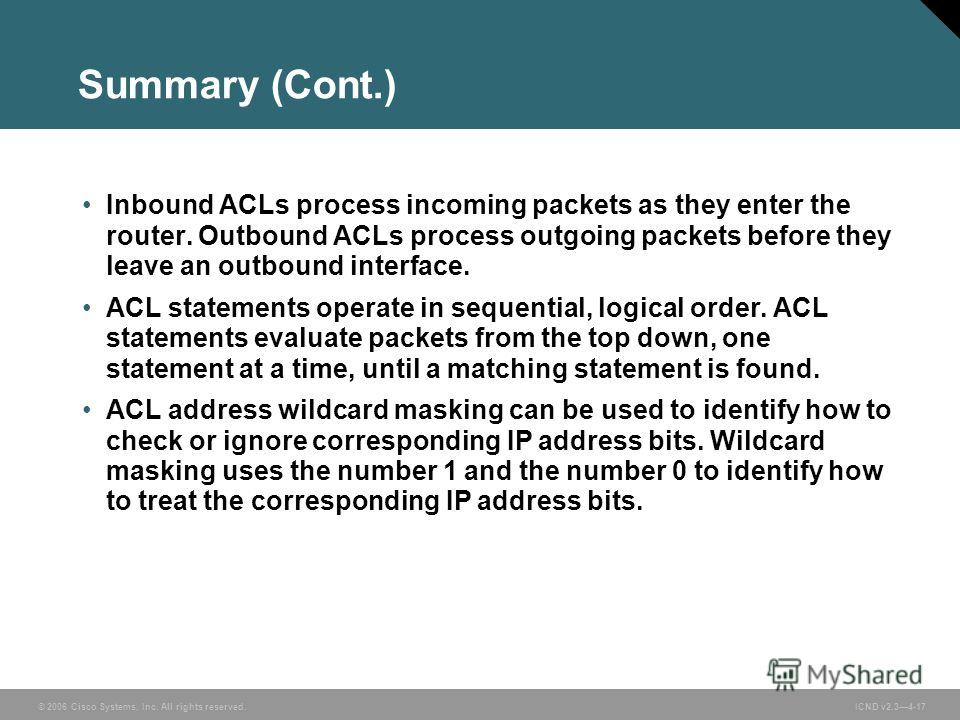 © 2006 Cisco Systems, Inc. All rights reserved. ICND v2.34-17 Summary (Cont.) Inbound ACLs process incoming packets as they enter the router. Outbound ACLs process outgoing packets before they leave an outbound interface. ACL statements operate in se