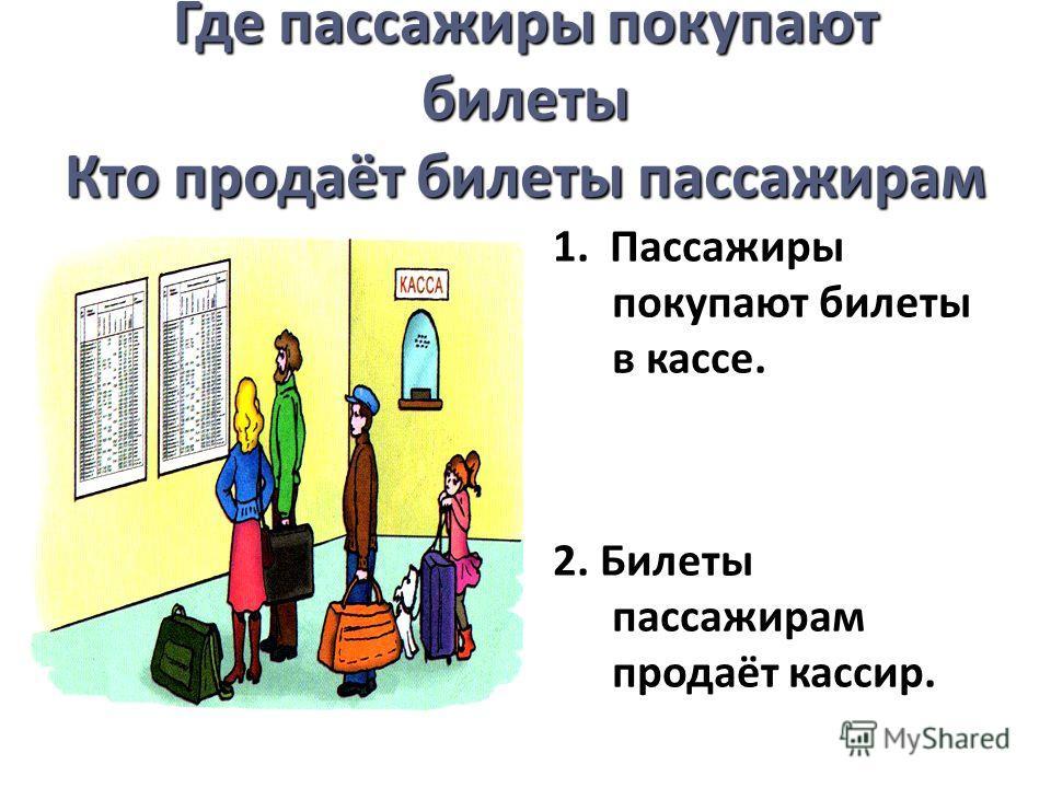 Где пассажиры покупают билеты Кто продаёт билеты пассажирам 1. Пассажиры покупают билеты в кассе. 2. Билеты пассажирам продаёт кассир.
