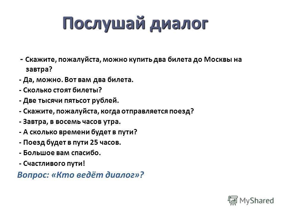 Послушай диалог - Скажите, пожалуйста, можно купить два билета до Москвы на завтра? - Да, можно. Вот вам два билета. - Сколько стоят билеты? - Две тысячи пятьсот рублей. - Скажите, пожалуйста, когда отправляется поезд? - Завтра, в восемь часов утра.
