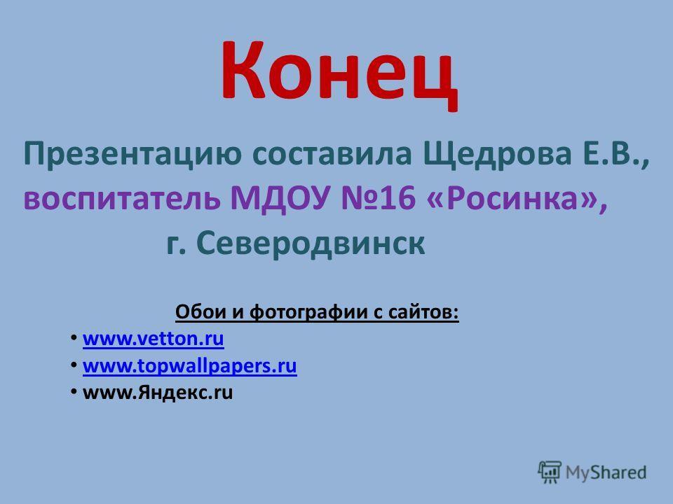 Конец Презентацию составила Щедрова Е.В., воспитатель МДОУ 16 «Росинка», г. Северодвинск Обои и фотографии с сайтов: www.vetton.ruwww.vetton.ru www.topwallpapers.ruwww.topwallpapers.ru www.Яндекс.ru