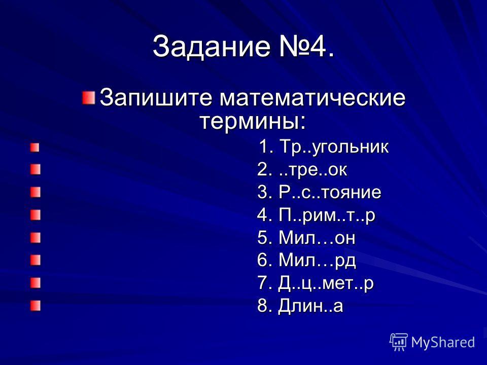 Задание 4. Запишите математические термины: 1. Тр..угольник 1. Тр..угольник 2...тре..ок 2...тре..ок 3. Р..с..тояние 3. Р..с..тояние 4. П..рим..т..р 4. П..рим..т..р 5. Мил…он 5. Мил…он 6. Мил…рд 6. Мил…рд 7. Д..ц..мет..р 7. Д..ц..мет..р 8. Длин..а 8.