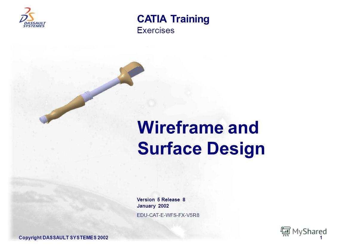Copyright DASSAULT SYSTEMES 20021 Wireframe and Surface Design CATIA Training Exercises Version 5 Release 8 January 2002 EDU-CAT-E-WFS-FX-V5R8
