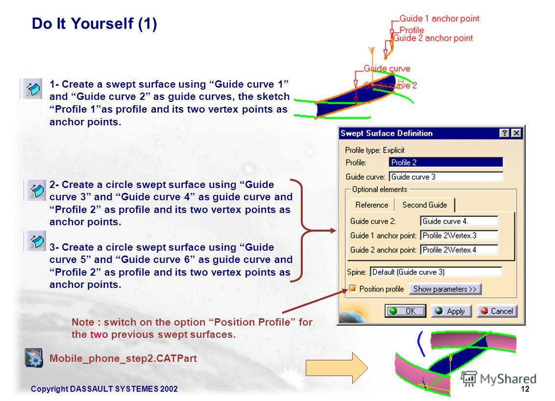 Copyright DASSAULT SYSTEMES 200212 Do It Yourself (1) Mobile_phone_step2. CATPart 1- Create a swept surface using Guide curve 1 and Guide curve 2 as guide curves, the sketch Profile 1as profile and its two vertex points as anchor points. 2- Create a