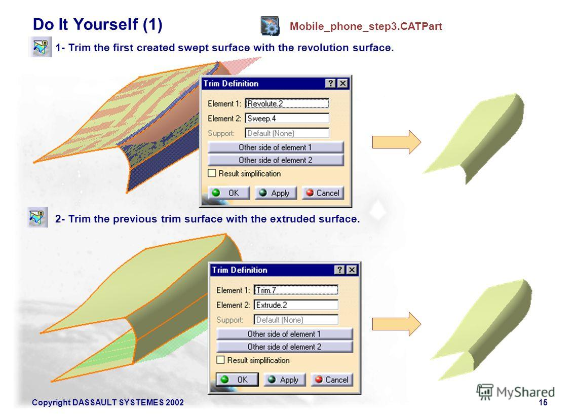 Copyright DASSAULT SYSTEMES 200215 Do It Yourself (1) Mobile_phone_step3. CATPart 1- Trim the first created swept surface with the revolution surface. 2- Trim the previous trim surface with the extruded surface.