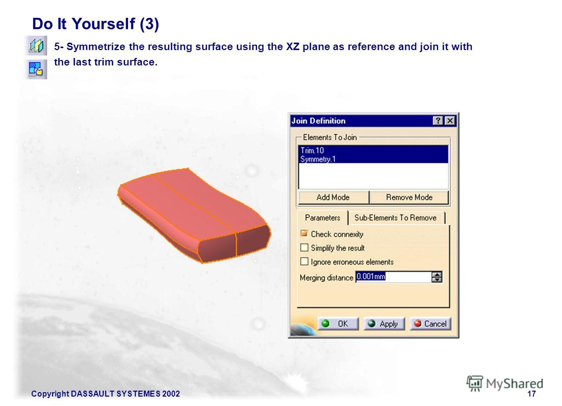 Copyright DASSAULT SYSTEMES 200217 Do It Yourself (3) 5- Symmetrize the resulting surface using the XZ plane as reference and join it with the last trim surface.