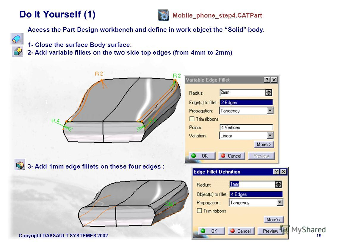 Copyright DASSAULT SYSTEMES 200219 Do It Yourself (1) Mobile_phone_step4. CATPart Access the Part Design workbench and define in work object the Solid body. 1- Close the surface Body surface. 2- Add variable fillets on the two side top edges (from 4m