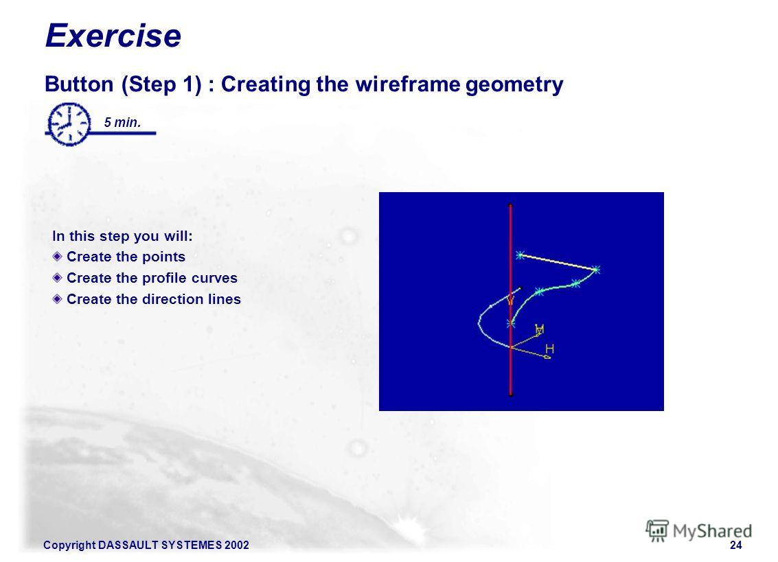 Copyright DASSAULT SYSTEMES 200224 Exercise Button (Step 1) : Creating the wireframe geometry In this step you will: Create the points Create the profile curves Create the direction lines 5 min.