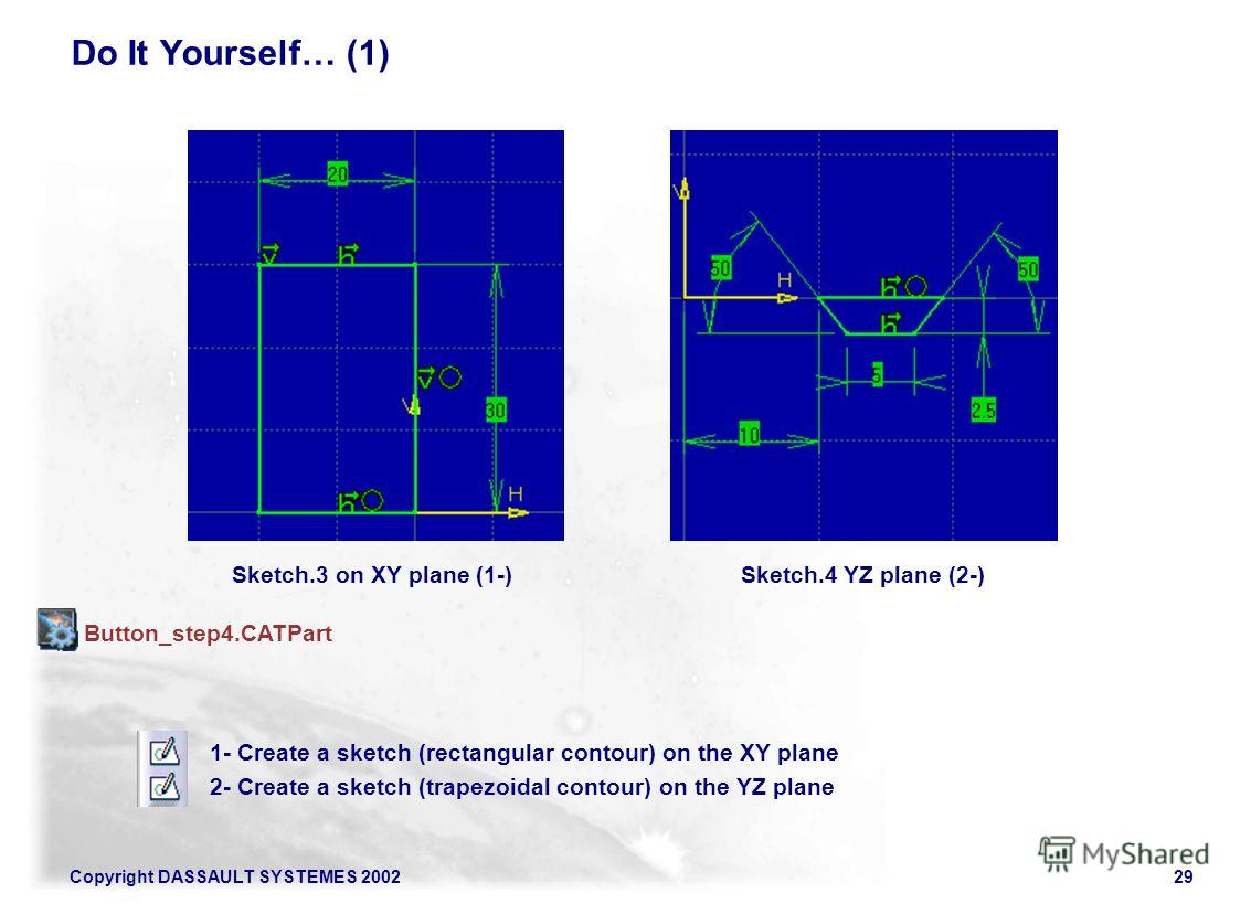 Copyright DASSAULT SYSTEMES 200229 Sketch.3 on XY plane (1-)Sketch.4 YZ plane (2-) 1- Create a sketch (rectangular contour) on the XY plane 2- Create a sketch (trapezoidal contour) on the YZ plane Do It Yourself… (1) Button_step4.CATPart