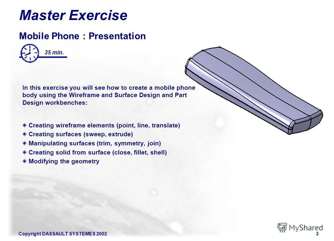 Copyright DASSAULT SYSTEMES 20023 Master Exercise Mobile Phone : Presentation In this exercise you will see how to create a mobile phone body using the Wireframe and Surface Design and Part Design workbenches: Creating wireframe elements (point, line