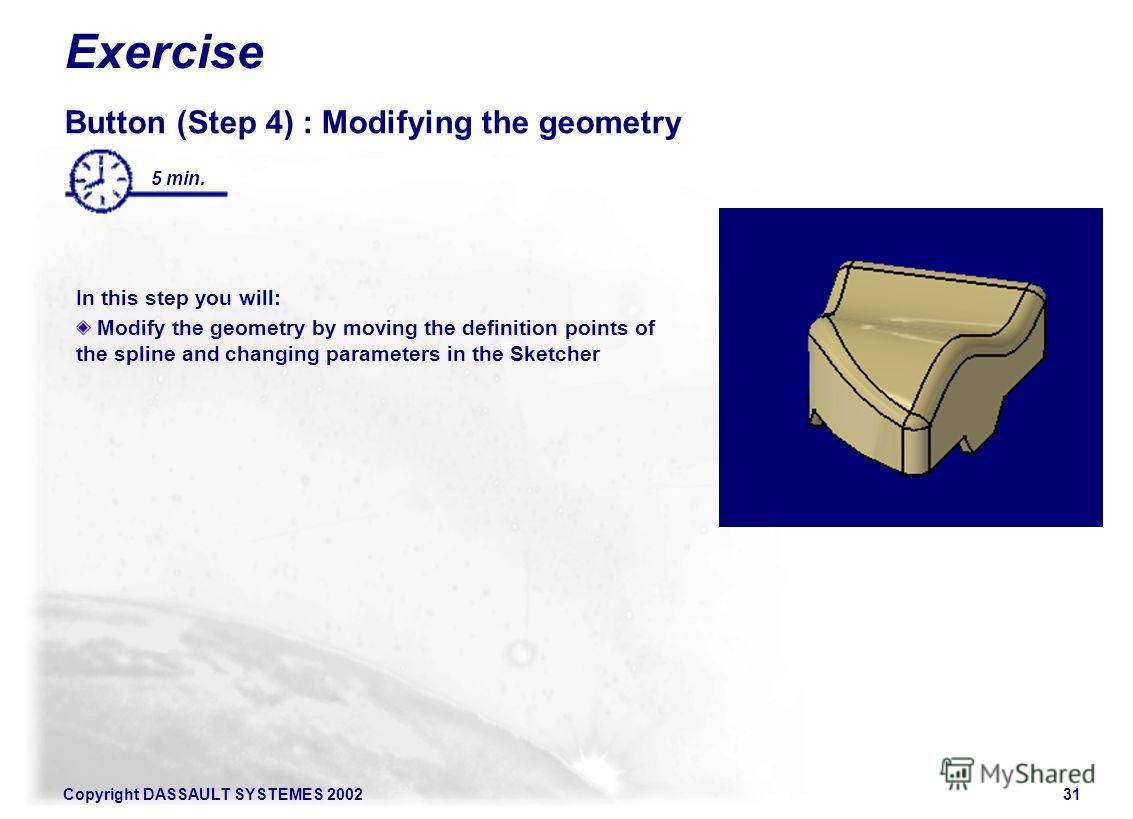Copyright DASSAULT SYSTEMES 200231 Exercise Button (Step 4) : Modifying the geometry In this step you will: Modify the geometry by moving the definition points of the spline and changing parameters in the Sketcher 5 min.