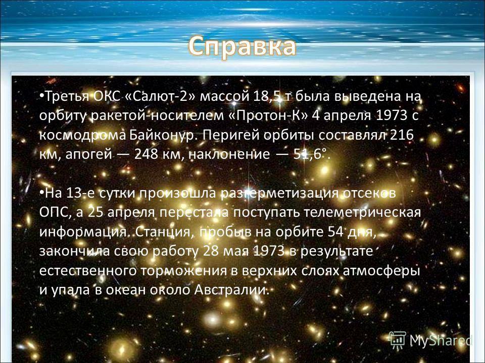 Третья ОКС «Салют-2» массой 18,5 т была выведена на орбиту ракетой-носителем «Протон-К» 4 апреля 1973 с космодрома Байконур. Перигей орбиты составлял 216 км, апогей 248 км, наклонение 51,6°. На 13-е сутки произошла разгерметизация отсеков ОПС, а 25 а