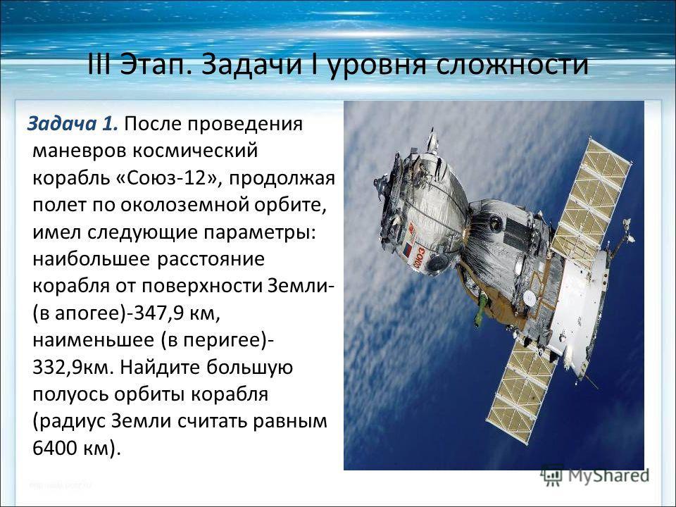 III Этап. Задачи I уровня сложности Задача 1. После проведения маневров космический корабль «Союз-12», продолжая полет по околоземной орбите, имел следующие параметры: наибольшее расстояние корабля от поверхности Земли- (в апогее)-347,9 км, наименьше