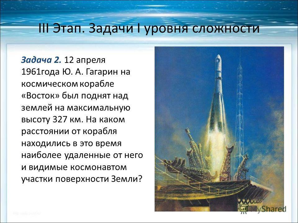 III Этап. Задачи I уровня сложности Задача 2. 12 апреля 1961 года Ю. А. Гагарин на космическом корабле «Восток» был поднят над землей на максимальную высоту 327 км. На каком расстоянии от корабля находились в это время наиболее удаленные от него и ви