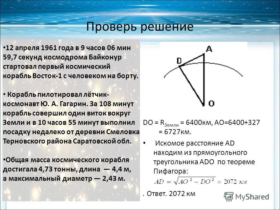 Проверь решение DO = R Земли = 6400 км, AO=6400+327 = 6727 км. Искомое расстояние AD находим из прямоугольного треугольника ADO по теореме Пифагора:. Ответ. 2072 км 12 апреля 1961 года в 9 часов 06 мин 59,7 секунд космодрома Байконур стартовал первый