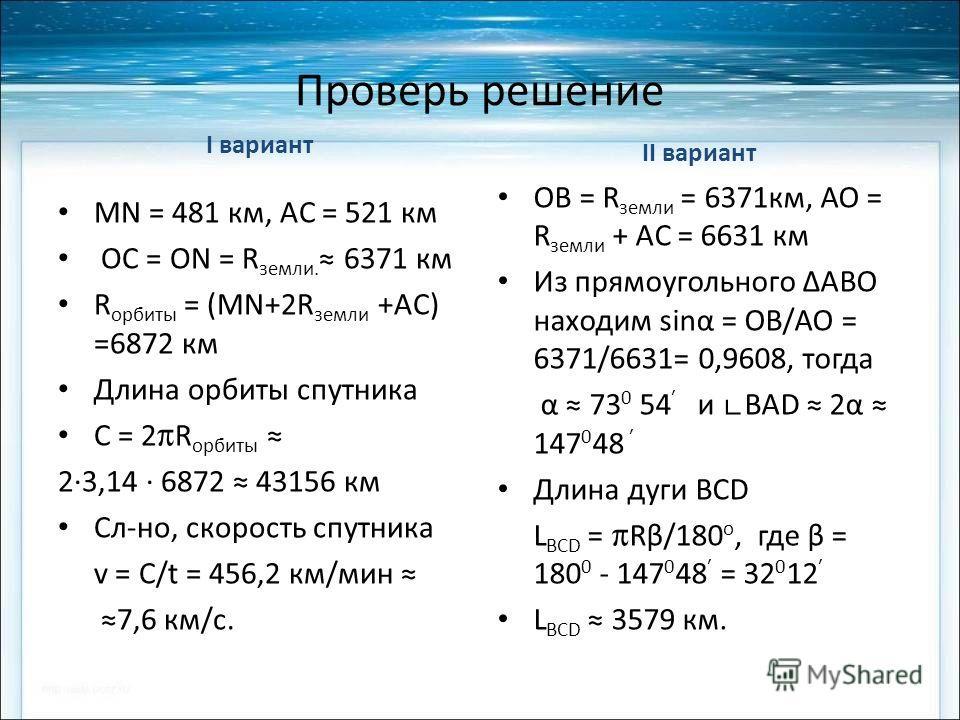 Проверь решение I вариант МN = 481 км, AC = 521 км ОС = ОN = R земли. 6371 км R орбиты = (MN+2R земли +AC) =6872 км Длина орбиты спутника С = 2 R орбиты 23,14 6872 43156 км Сл-но, скорость спутника v = С/t = 456,2 км/мин 7,6 км/с. II вариант ОВ = R з