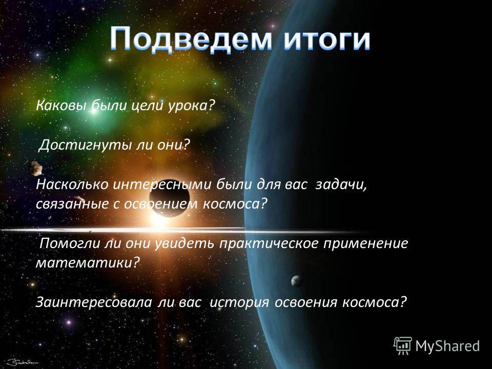 Каковы были цели урока? Достигнуты ли они? Насколько интересными были для вас задачи, связанные с освоением космоса? Помогли ли они увидеть практическое применение математики? Заинтересовала ли вас история освоения космоса?