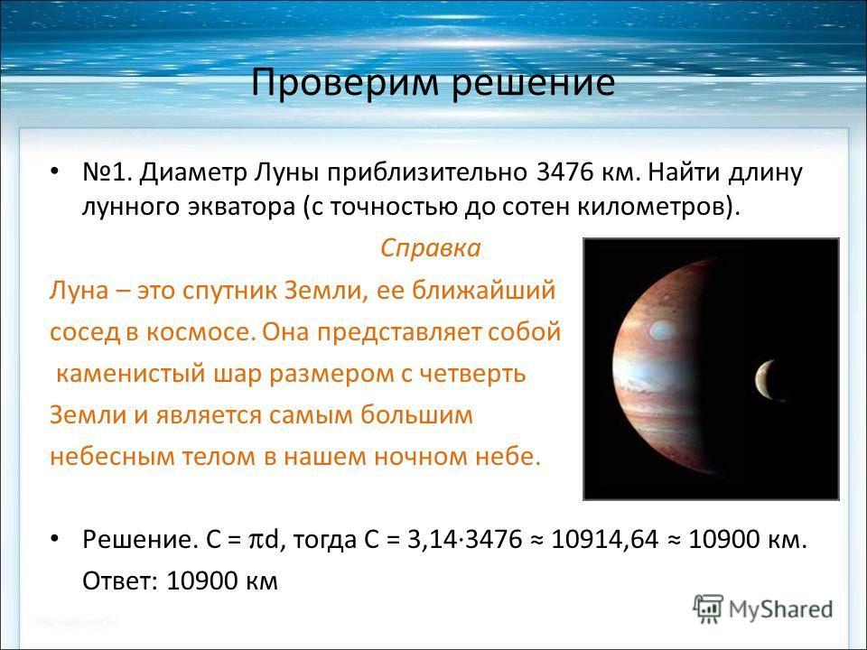 Проверим решение 1. Диаметр Луны приблизительно 3476 км. Найти длину лунного экватора (с точностью до сотен километров). Справка Луна – это спутник Земли, ее ближайший сосед в космосе. Она представляет собой каменистый шар размером с четверть Земли и