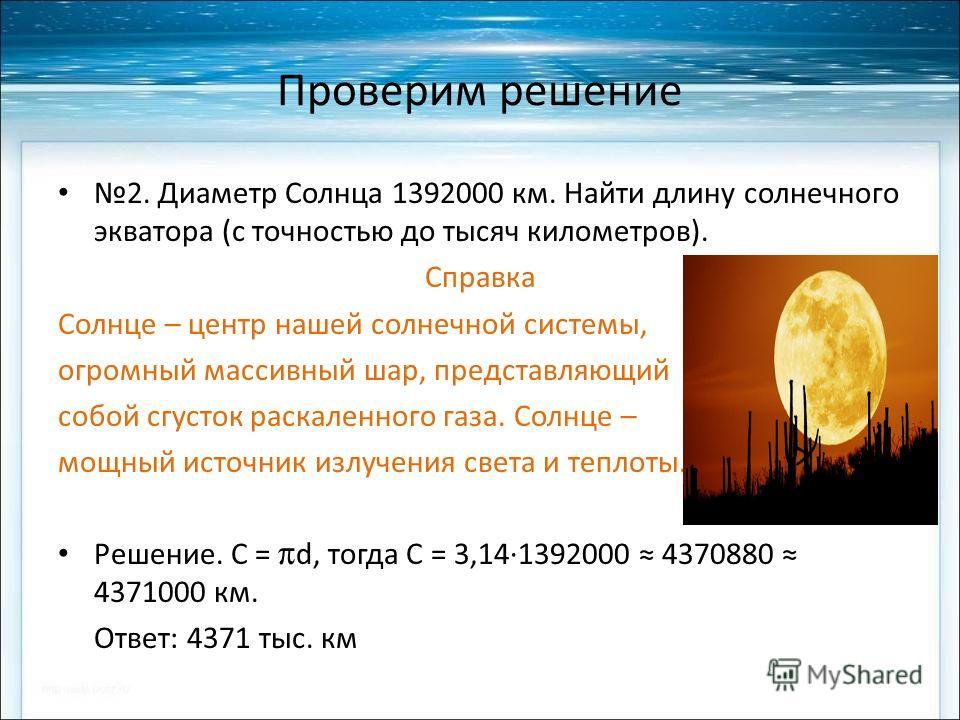 Проверим решение 2. Диаметр Солнца 1392000 км. Найти длину солнечного экватора (с точностью до тысяч километров). Справка Солнце – центр нашей солнечной системы, огромный массивный шар, представляющий собой сгусток раскаленного газа. Солнце – мощный