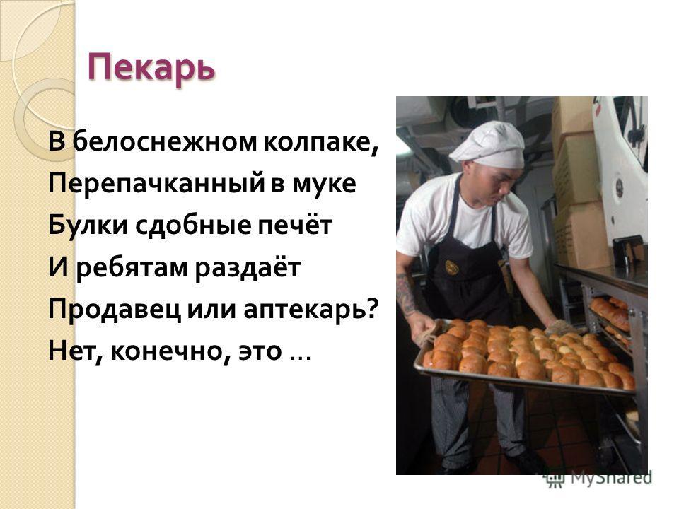 Пекарь Пекарь В белоснежном колпаке, Перепачканный в муке Булки сдобные печёт И ребятам раздаёт Продавец или аптекарь ? Нет, конечно, это …