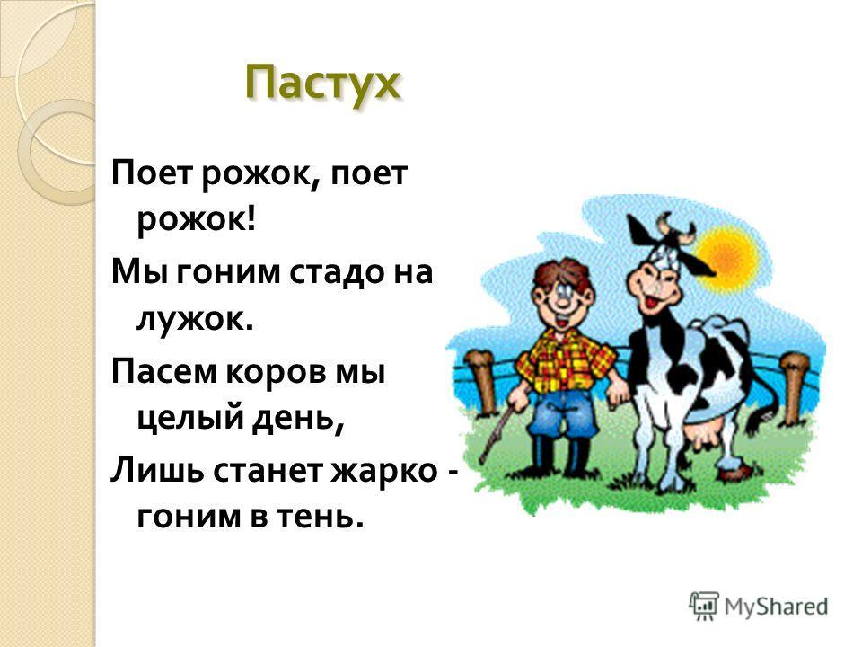 Пастух Пастух Поет рожок, поет рожок ! Мы гоним стадо на лужок. Пасем коров мы целый день, Лишь станет жарко - гоним в тень.