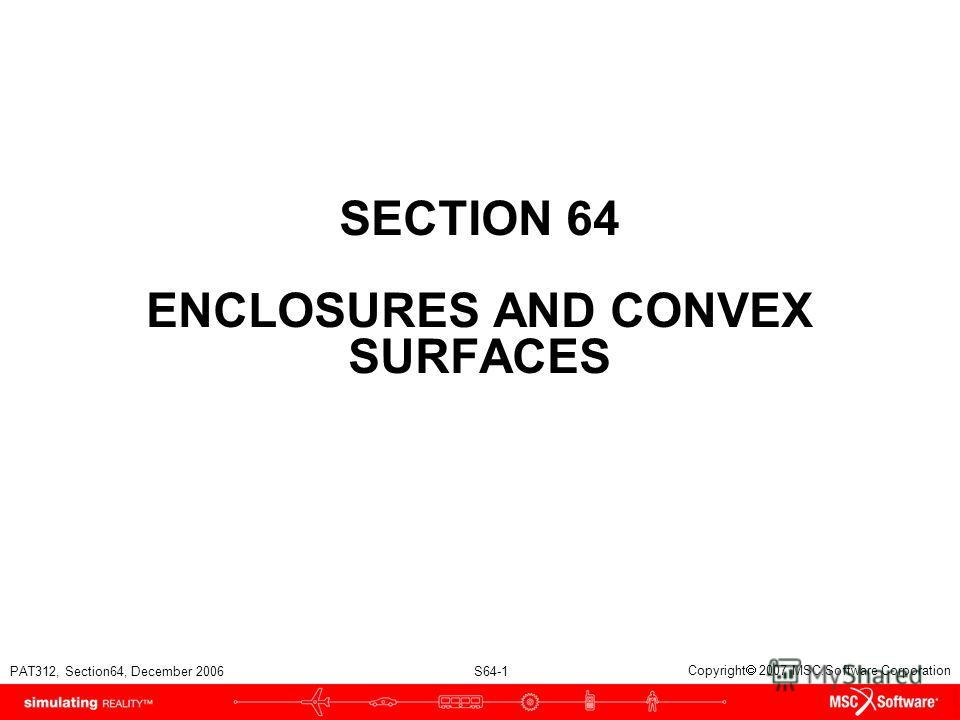 PAT312, Section64, December 2006 S64-1 Copyright 2007 MSC.Software Corporation SECTION 64 ENCLOSURES AND CONVEX SURFACES