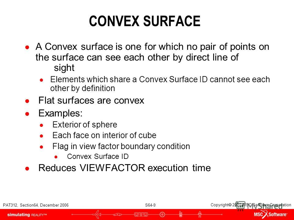 PAT312, Section64, December 2006 S64-9 Copyright 2007 MSC.Software Corporation CONVEX SURFACE A Convex surface is one for which no pair of points on the surface can see each other by direct line of sight Elements which share a Convex Surface ID canno
