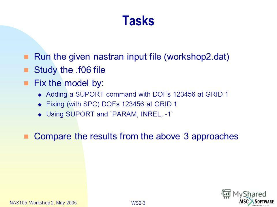 WS2-3 NAS105, Workshop 2, May 2005 Tasks n Run the given nastran input file (workshop2.dat) n Study the.f06 file n Fix the model by: u Adding a SUPORT command with DOFs 123456 at GRID 1 u Fixing (with SPC) DOFs 123456 at GRID 1 u Using SUPORT and `PA