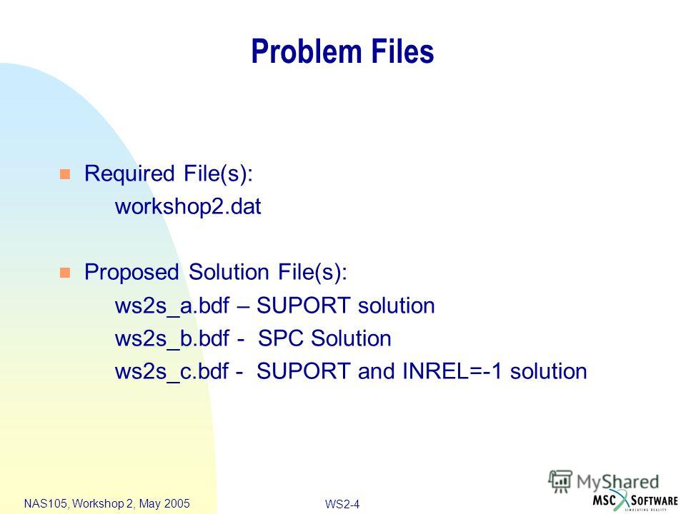 WS2-4 NAS105, Workshop 2, May 2005 Problem Files n Required File(s): workshop2. dat n Proposed Solution File(s): ws2s_a.bdf – SUPORT solution ws2s_b.bdf - SPC Solution ws2s_c.bdf - SUPORT and INREL=-1 solution