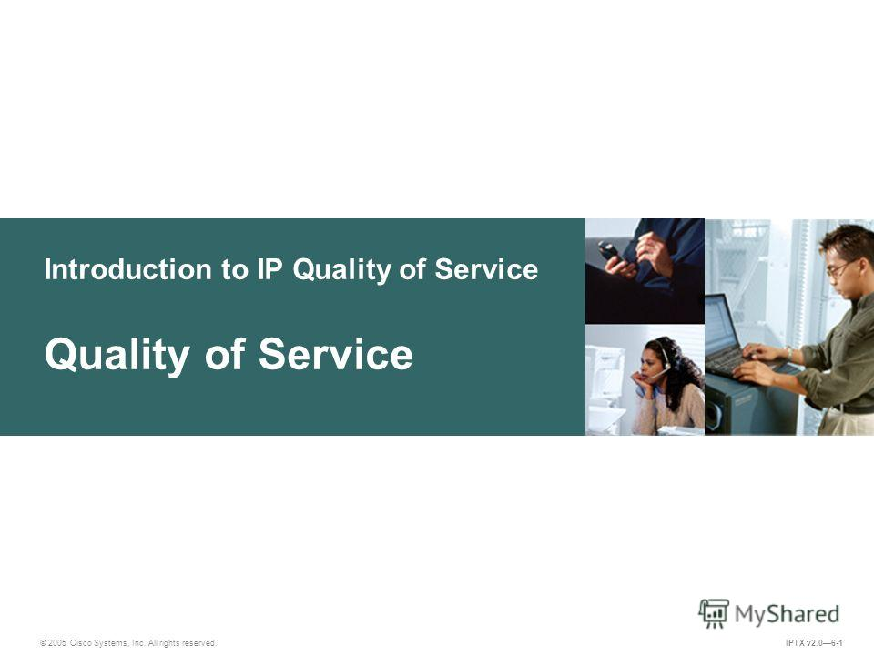 © 2005 Cisco Systems, Inc. All rights reserved. IPTX v2.06-1 Introduction to IP Quality of Service Quality of Service