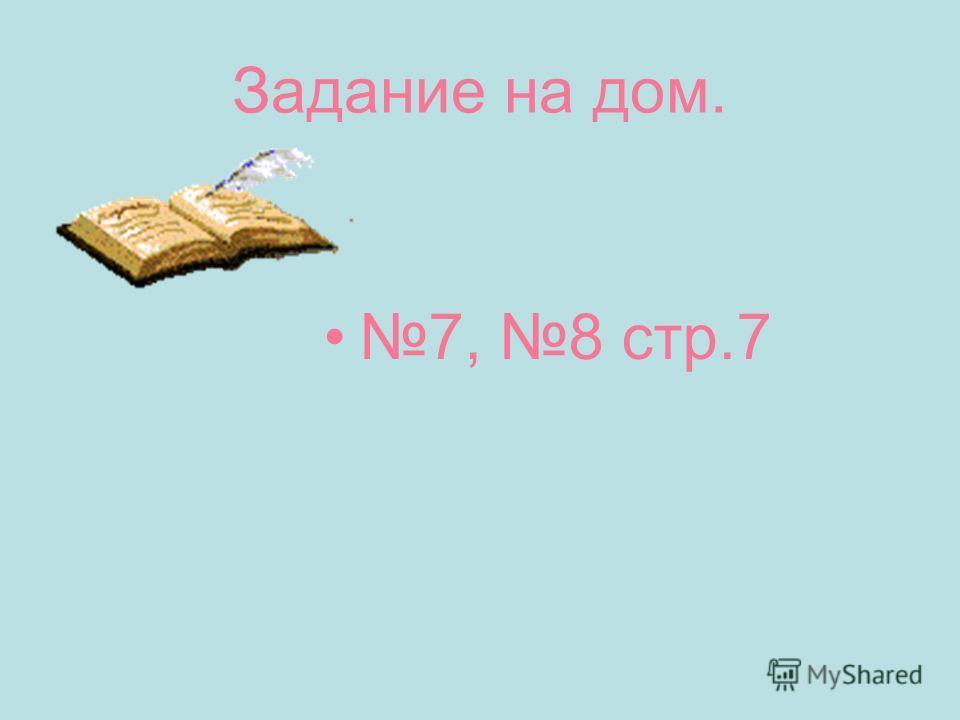 Задание на дом. 7, 8 стр.7