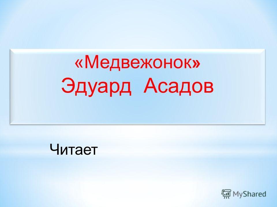 «Медвежонок » Эдуард Асадов Читает
