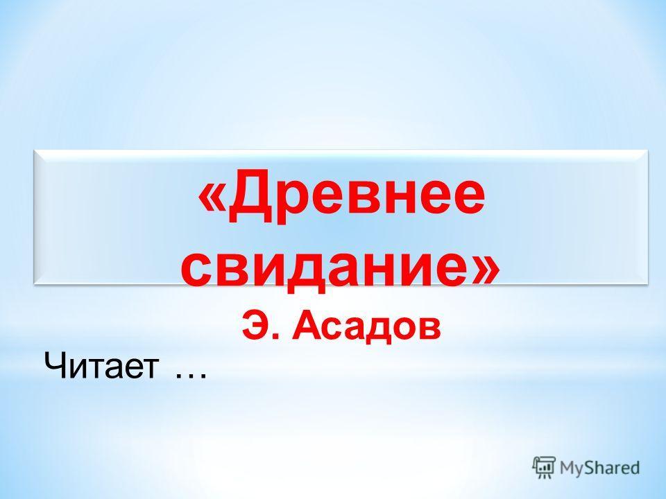 «Древнее свидание» Э. Асадов Читает …