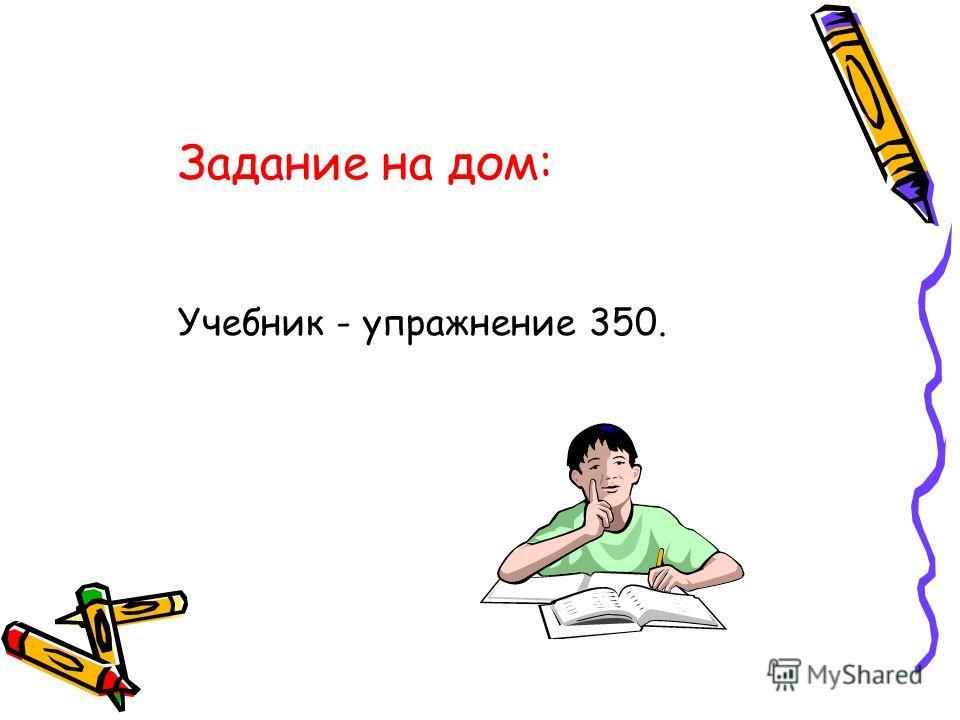 Задание на дом: Учебник - упражнение 350.