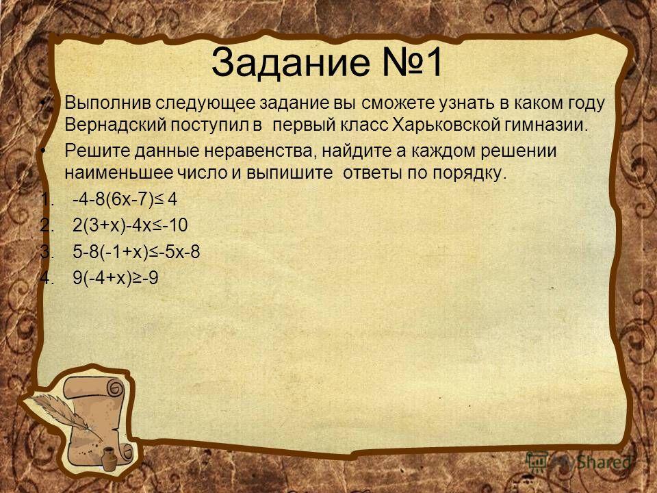 Задание 1 Выполнив следующее задание вы сможете узнать в каком году Вернадский поступил в первый класс Харьковской гимназии. Решите данные неравенства, найдите а каждом решении наименьшее число и выпишите ответы по порядку. 1.-4-8(6x-7) 4 2.2(3+x)-4x