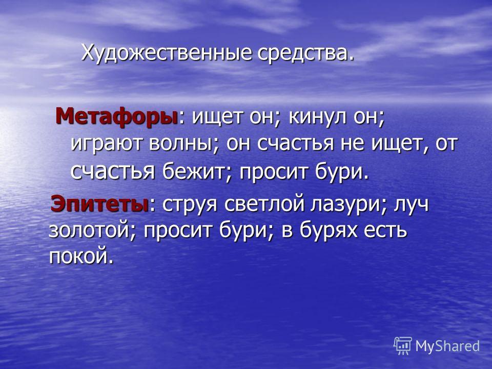 Художественные средства. Художественные средства. Метафоры: ищет он; кинул он; играют волны; он счастья не ищет, от счастья бежит; просит бури. Эпитеты: струя светлой лазури; луч золотой; просит бури; в бурях есть покой. Эпитеты: струя светлой лазури