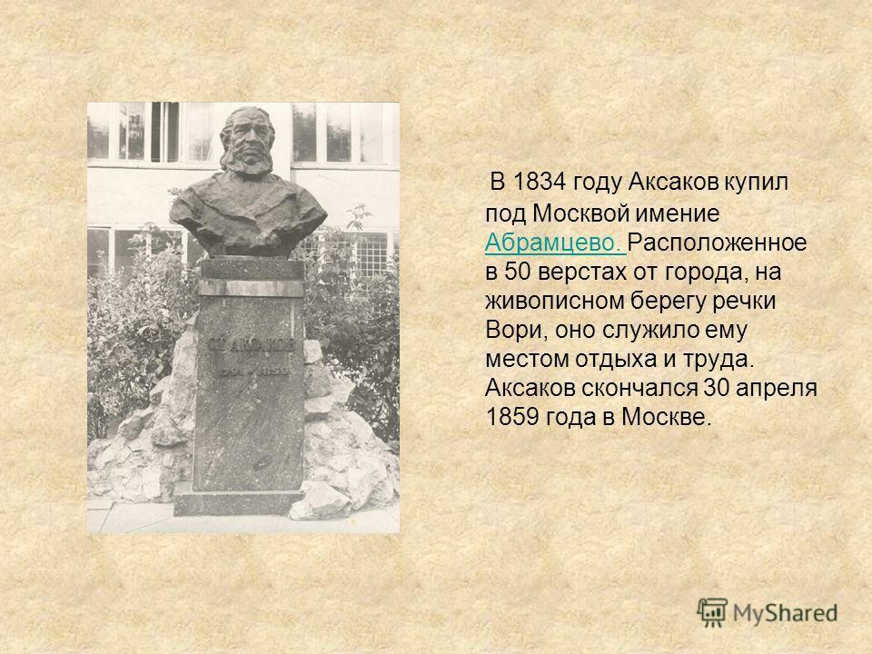 В 1834 году Аксаков купил под Москвой имение Абрамцево. Расположенное в 50 верстах от города, на живописном берегу речки Вори, оно служило ему местом отдыха и труда. Аксаков скончался 30 апреля 1859 года в Москве. Абрамцево.