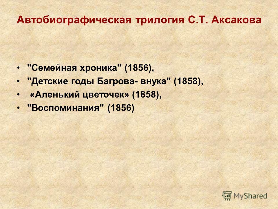 Автобиографическая трилогия С.Т. Аксакова Семейная хроника (1856), Детские годы Багрова- внука (1858), «Аленький цветочек» (1858), Воспоминания (1856)