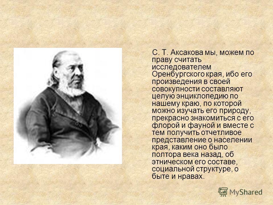 С. Т. Аксакова мы, можем по праву считать исследователем Оренбургского края, ибо его произведения в своей совокупности составляют целую энциклопедию по нашему краю, по которой можно изучать его природу, прекрасно знакомиться с его флорой и фауной и в