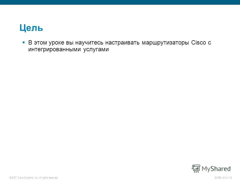 © 2007 Cisco Systems, Inc. All rights reserved. SMBE v2.01-2 Цель В этом уроке вы научитесь настраивать маршрутизаторы Cisco с интегрированными услугами