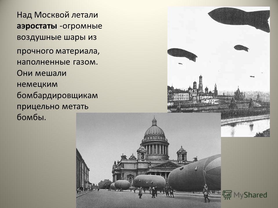 Над Москвой летали аэростаты -огромные воздушные шары из прочного материала, наполненные газом. Они мешали немецким бомбардировщикам прицельно метать бомбы.