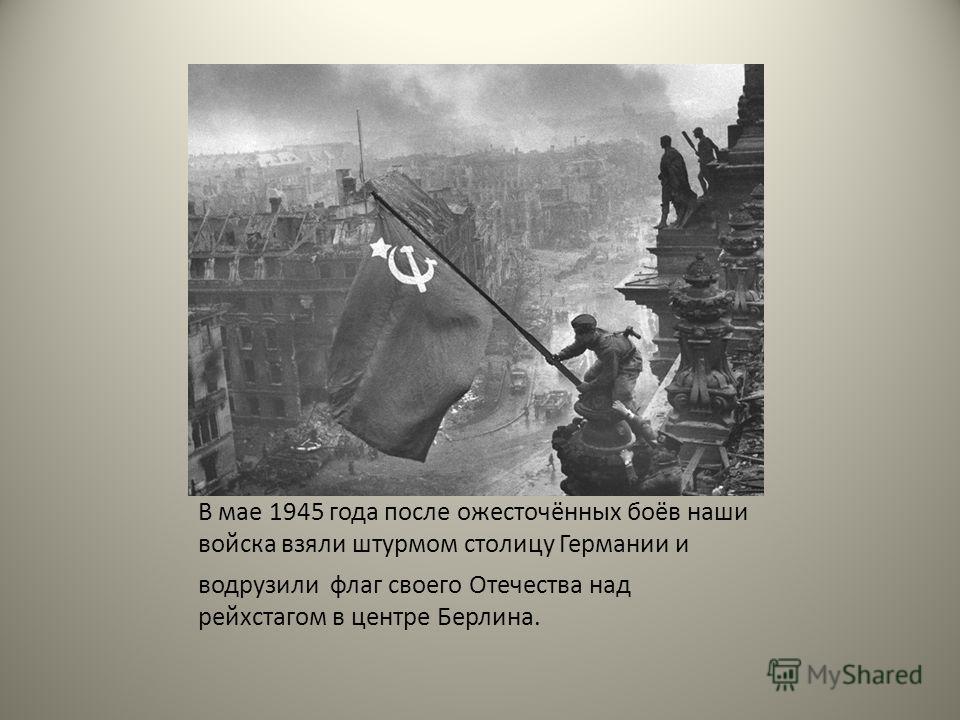 В мае 1945 года после ожесточённых боёв наши войска взяли штурмом столицу Германии и водрузили флаг своего Отечества над рейхстагом в центре Берлина.