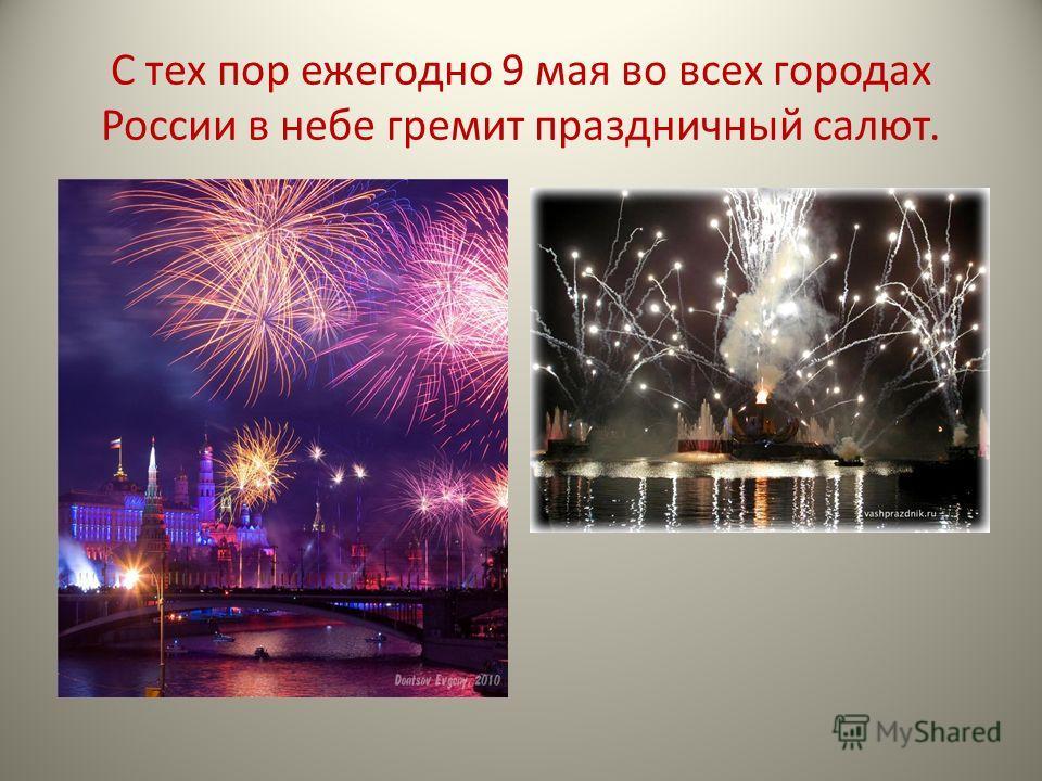 С тех пор ежегодно 9 мая во всех городах России в небе гремит праздничный салют.