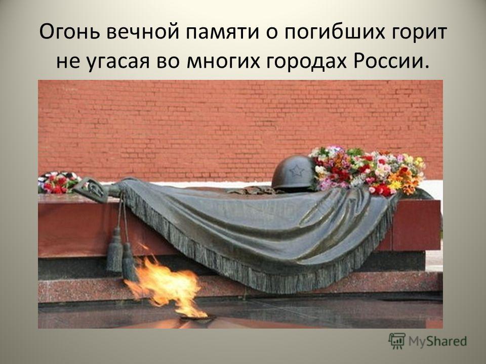 Огонь вечной памяти о погибших горит не угасая во многих городах России.