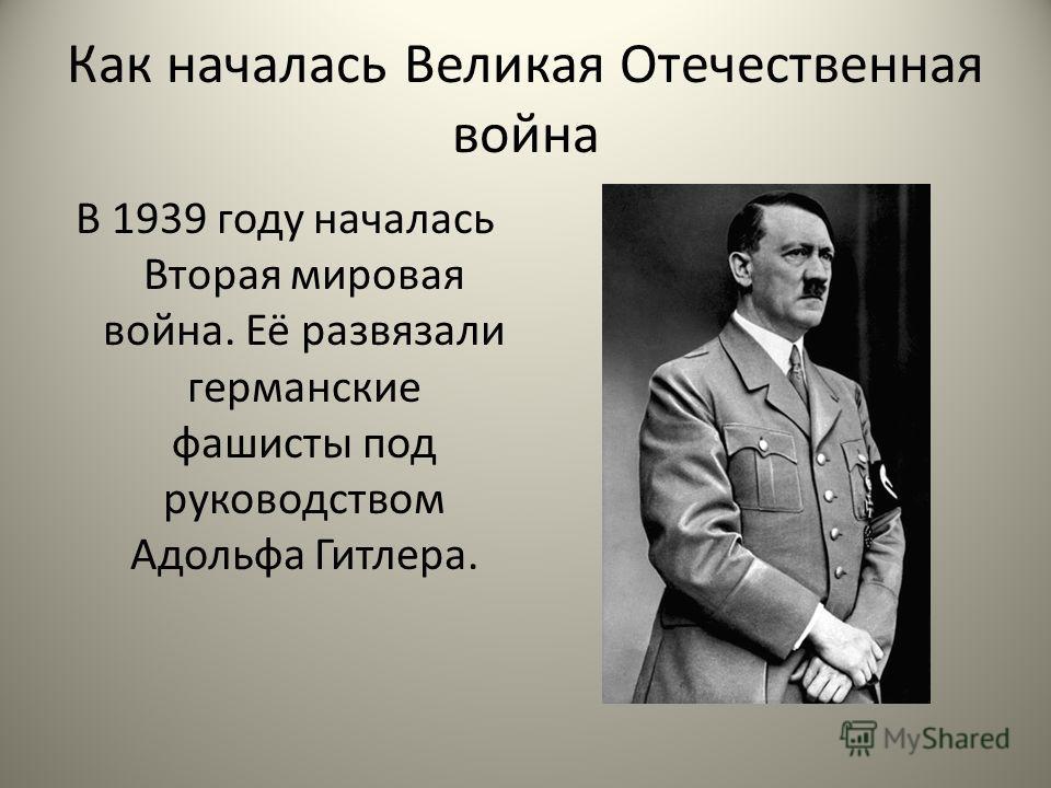 Как началась Великая Отечественная война В 1939 году началась Вторая мировая война. Её развязали германские фашисты под руководством Адольфа Гитлера.