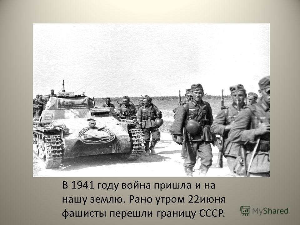 В 1941 году война пришла и на нашу землю. Рано утром 22 июня фашисты перешли границу СССР.