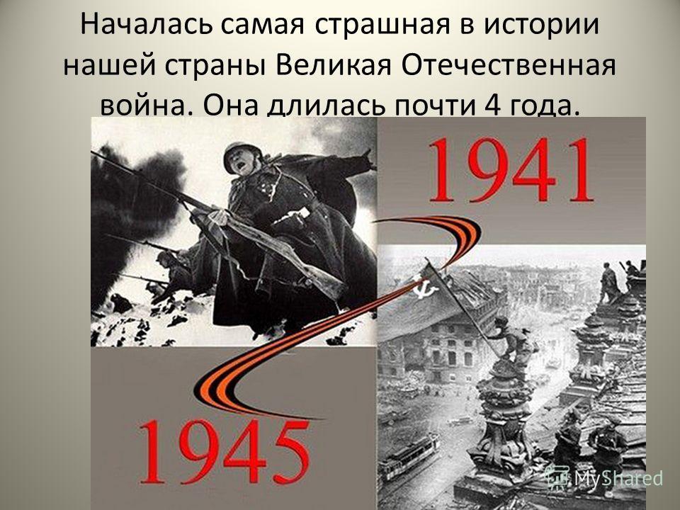Началась самая страшная в истории нашей страны Великая Отечественная война. Она длилась почти 4 года.