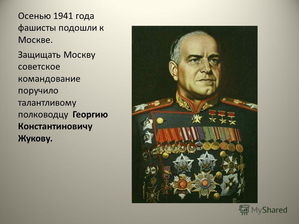Осенью 1941 года фашисты подошли к Москве. Защищать Москву советское командование поручило талантливому полководцу Георгию Константиновичу Жукову.