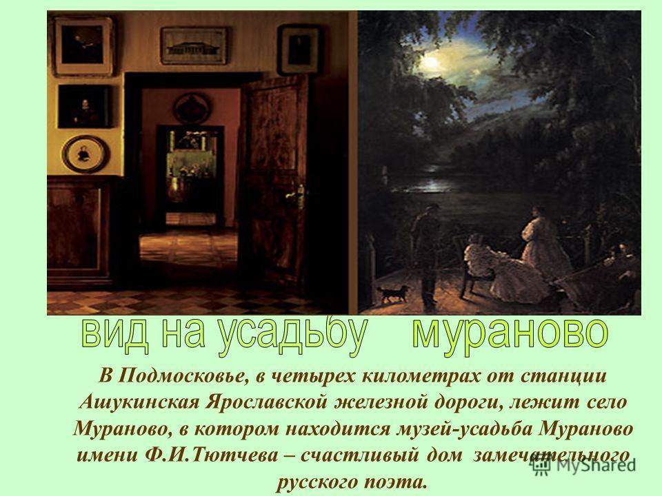 В Подмосковье, в четырех километрах от станции Ашукинская Ярославской железной дороги, лежит село Мураново, в котором находится музей-усадьба Мураново имени Ф.И.Тютчева – счастливый дом замечательного русского поэта.